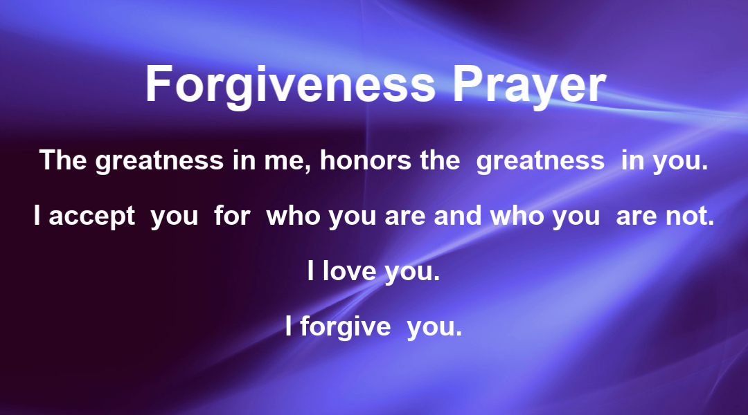 Forgiveness Prayer:  The greatness in me honors the greatness in you.  I accept you the way you are and the way you are not.  I love you.  I forgive you.